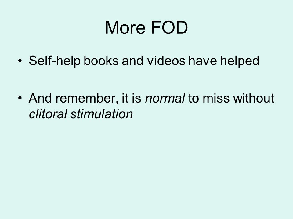 More FOD Self-help books and videos have helped And remember, it is normal to miss without clitoral stimulation