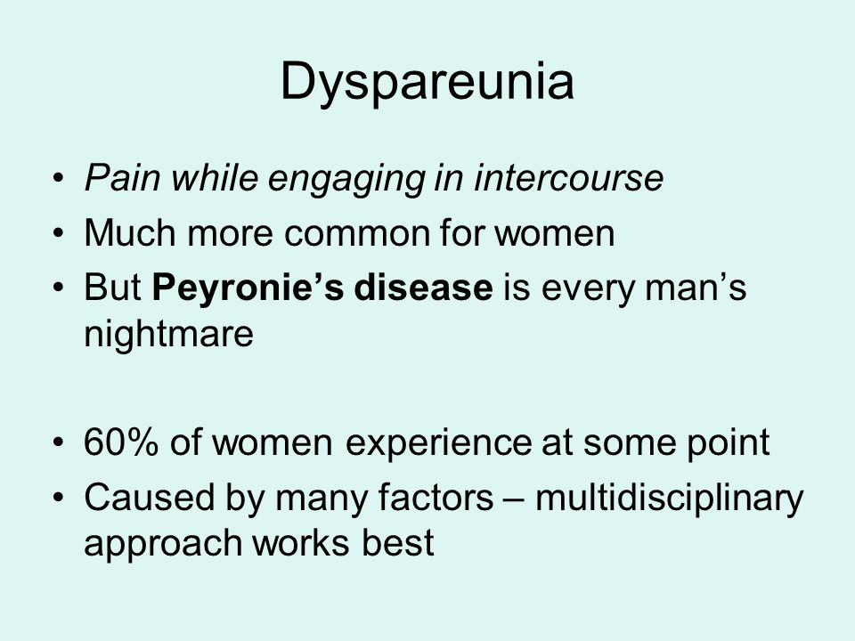 Dyspareunia Pain while engaging in intercourse Much more common for women But Peyronie's disease is every man's nightmare 60% of women experience at some point Caused by many factors – multidisciplinary approach works best