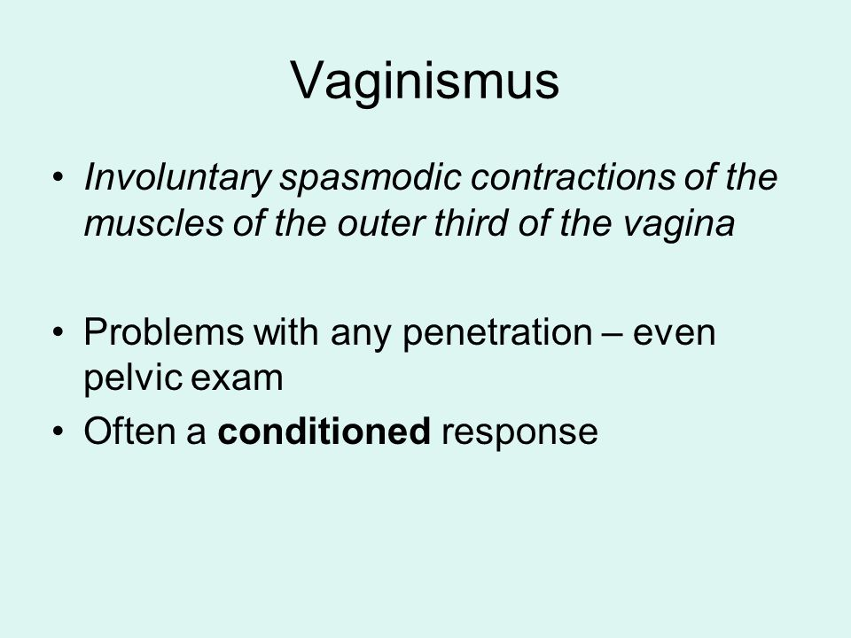 Vaginismus Involuntary spasmodic contractions of the muscles of the outer third of the vagina Problems with any penetration – even pelvic exam Often a conditioned response