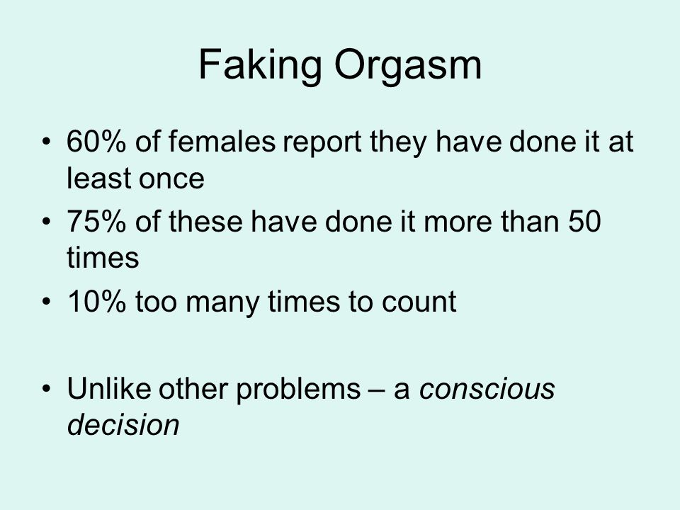 Faking Orgasm 60% of females report they have done it at least once 75% of these have done it more than 50 times 10% too many times to count Unlike other problems – a conscious decision