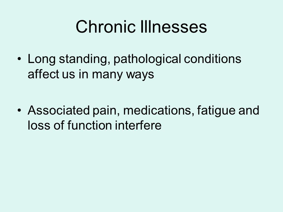 Chronic Illnesses Long standing, pathological conditions affect us in many ways Associated pain, medications, fatigue and loss of function interfere
