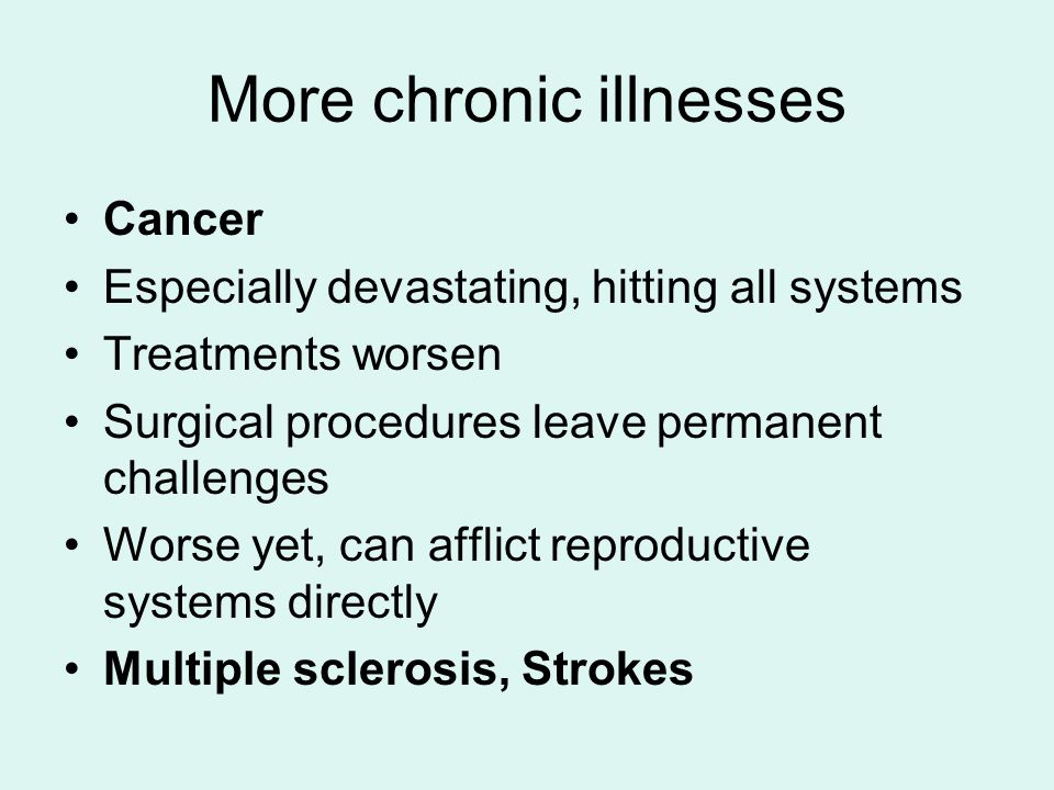 More chronic illnesses Cancer Especially devastating, hitting all systems Treatments worsen Surgical procedures leave permanent challenges Worse yet, can afflict reproductive systems directly Multiple sclerosis, Strokes