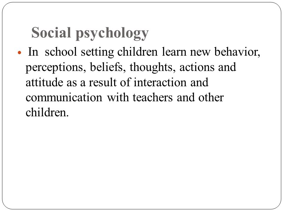 Social psychology In school setting children learn new behavior, perceptions, beliefs, thoughts, actions and attitude as a result of interaction and c