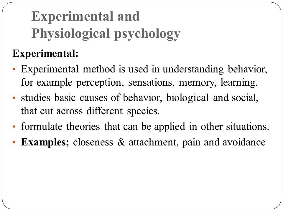 Experimental and Physiological psychology Experimental: Experimental method is used in understanding behavior, for example perception, sensations, mem