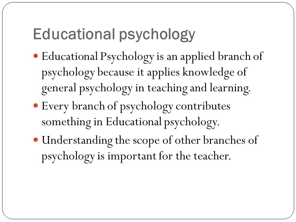 Educational psychology Educational Psychology is an applied branch of psychology because it applies knowledge of general psychology in teaching and le