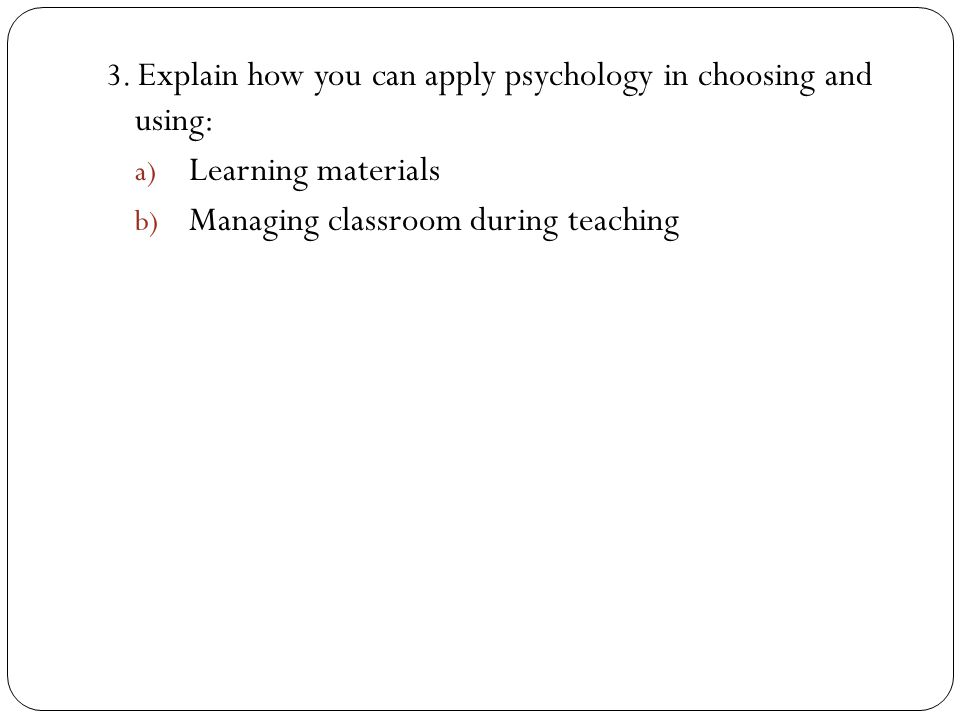 3. Explain how you can apply psychology in choosing and using: a) Learning materials b) Managing classroom during teaching