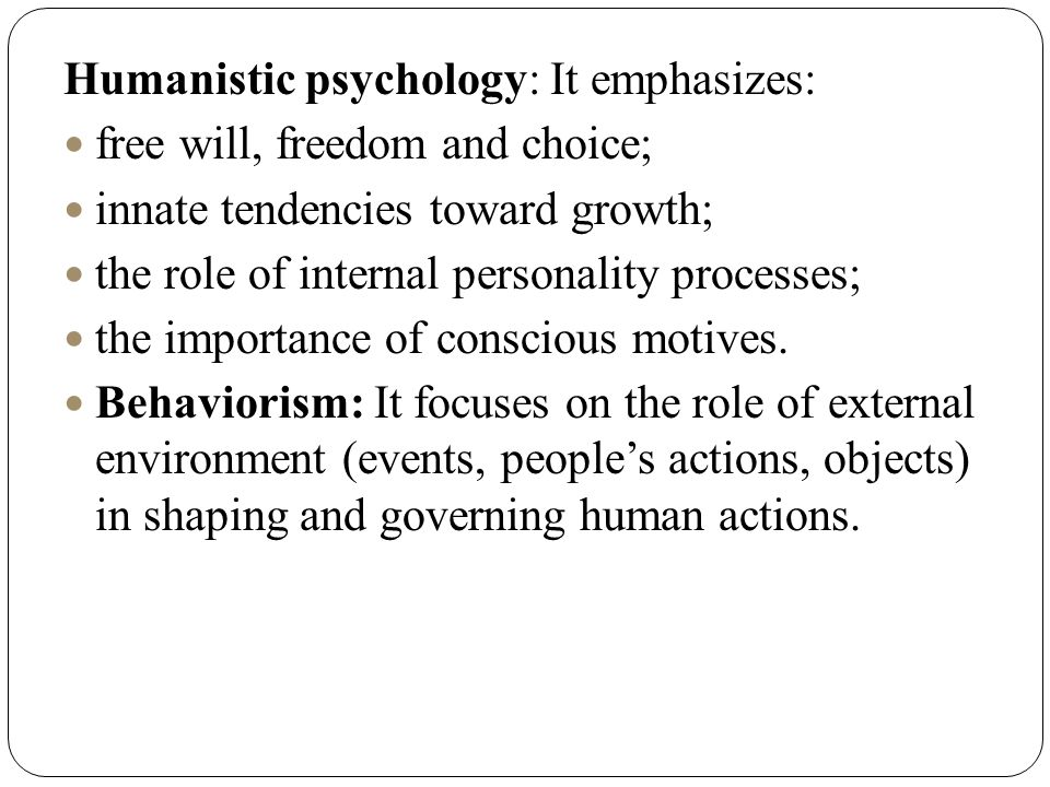 Humanistic psychology: It emphasizes: free will, freedom and choice; innate tendencies toward growth; the role of internal personality processes; the