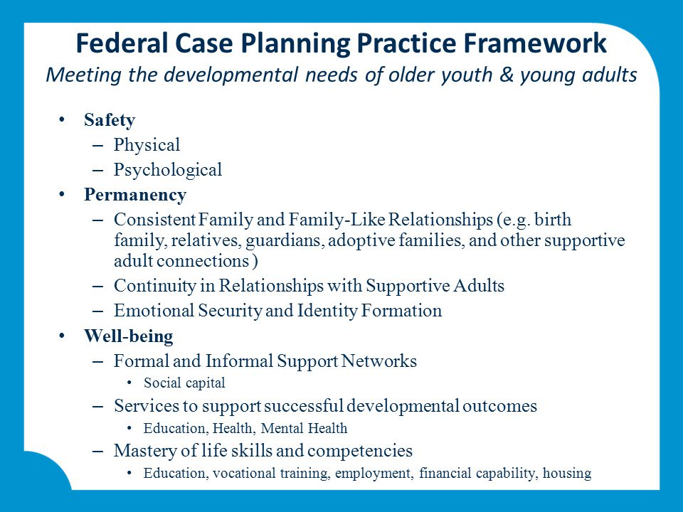 Federal Case Planning Practice Framework Meeting the developmental needs of older youth & young adults Safety – Physical – Psychological Permanency –