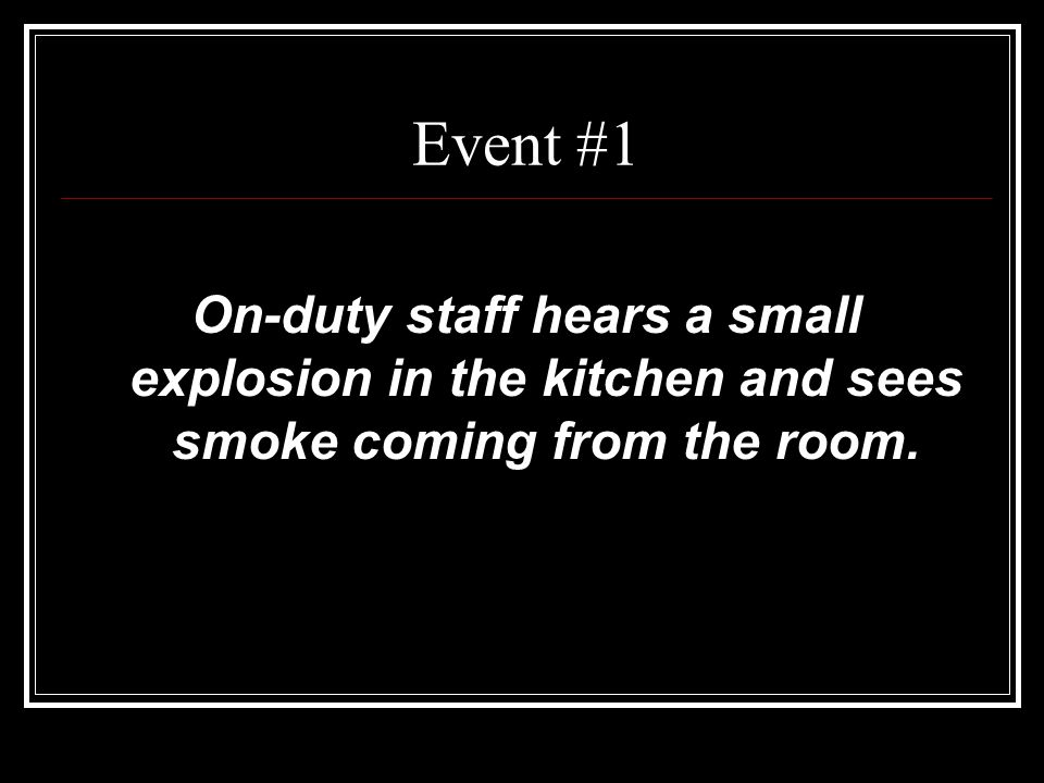 Event #1 On-duty staff hears a small explosion in the kitchen and sees smoke coming from the room.
