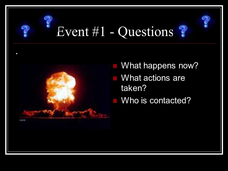 Event #1 - Questions. What happens now? What actions are taken? Who is contacted?