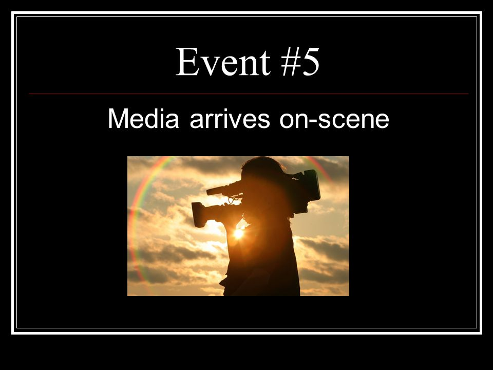Event #5 Media arrives on-scene