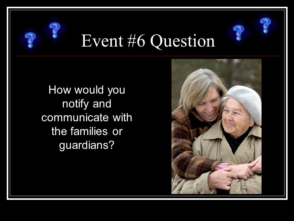 Event #6 Question How would you notify and communicate with the families or guardians?