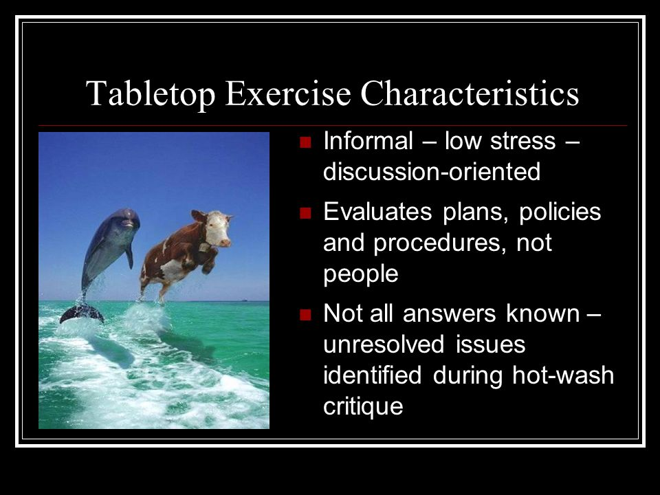 Tabletop Exercise Characteristics Informal – low stress – discussion-oriented Evaluates plans, policies and procedures, not people Not all answers known – unresolved issues identified during hot-wash critique