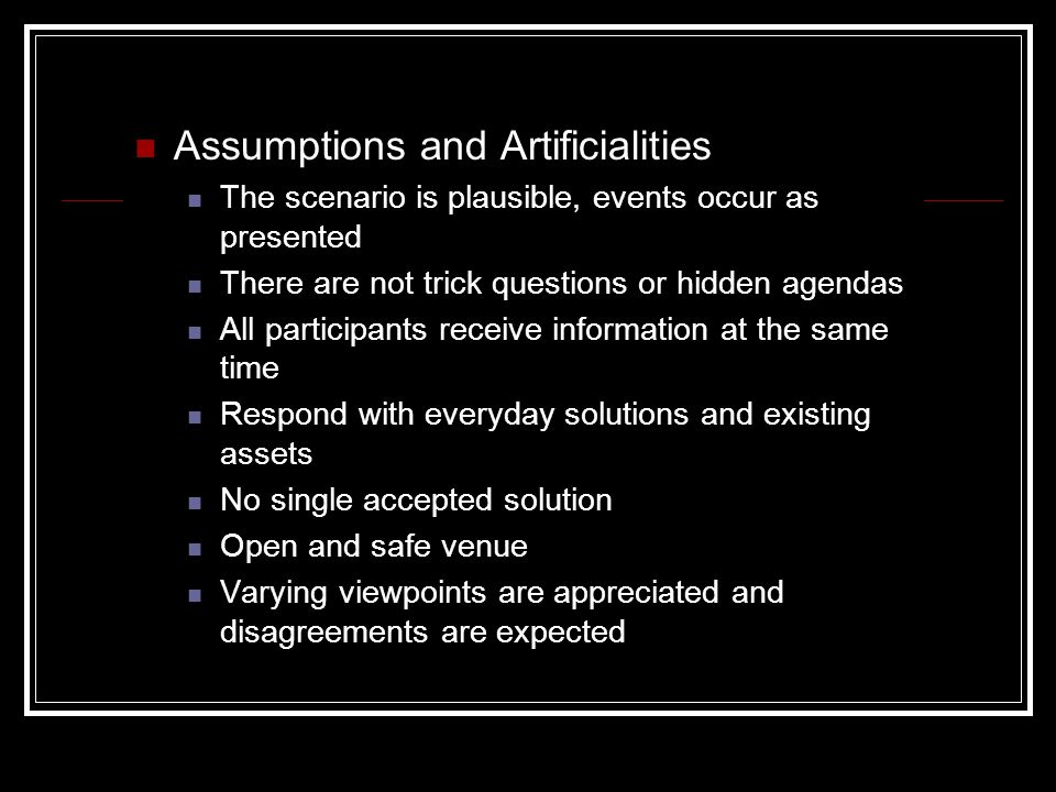 Assumptions and Artificialities The scenario is plausible, events occur as presented There are not trick questions or hidden agendas All participants receive information at the same time Respond with everyday solutions and existing assets No single accepted solution Open and safe venue Varying viewpoints are appreciated and disagreements are expected