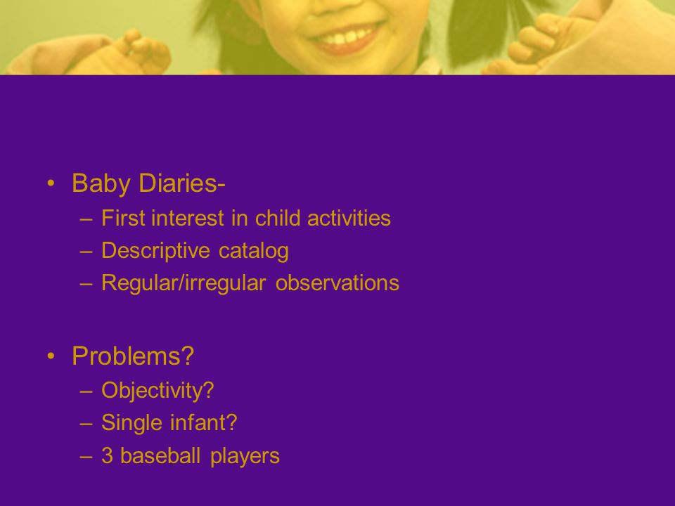 Baby Diaries- –First interest in child activities –Descriptive catalog –Regular/irregular observations Problems.