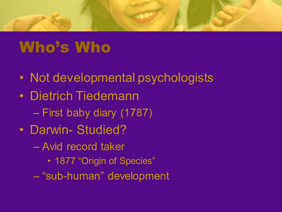 Who's Who Not developmental psychologists Dietrich Tiedemann –First baby diary (1787) Darwin- Studied.