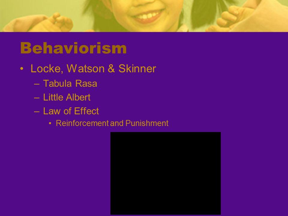 Behaviorism Locke, Watson & Skinner –Tabula Rasa –Little Albert –Law of Effect Reinforcement and Punishment