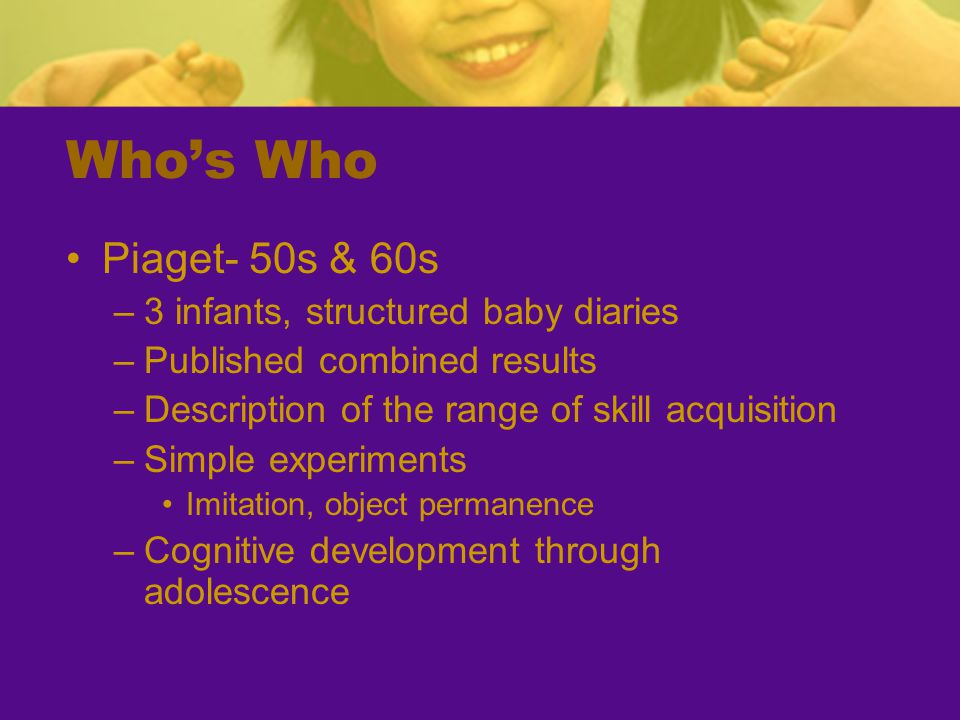 Who's Who Piaget- 50s & 60s –3 infants, structured baby diaries –Published combined results –Description of the range of skill acquisition –Simple experiments Imitation, object permanence –Cognitive development through adolescence