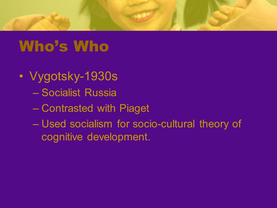 Who's Who Vygotsky-1930s –Socialist Russia –Contrasted with Piaget –Used socialism for socio-cultural theory of cognitive development.