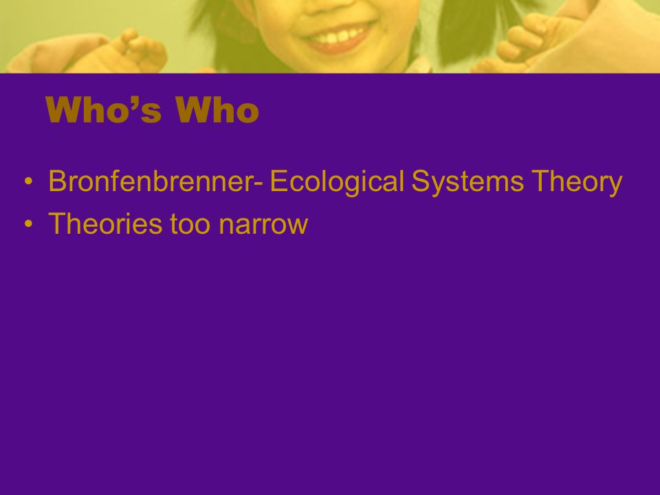 Who's Who Bronfenbrenner- Ecological Systems Theory Theories too narrow