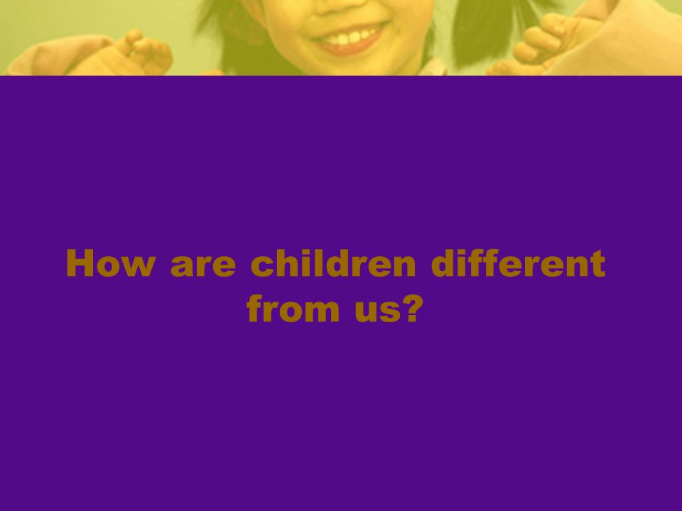 How are children different from us