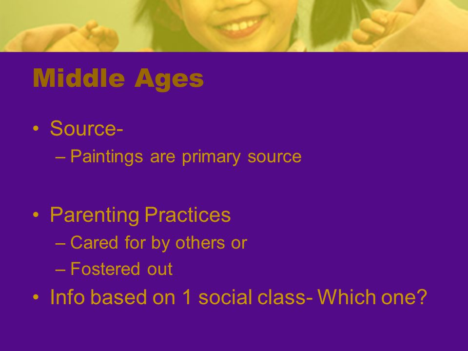 Middle Ages Source- –Paintings are primary source Parenting Practices –Cared for by others or –Fostered out Info based on 1 social class- Which one