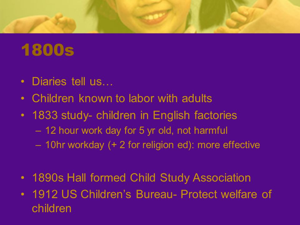 1800s Diaries tell us… Children known to labor with adults 1833 study- children in English factories –12 hour work day for 5 yr old, not harmful –10hr workday (+ 2 for religion ed): more effective 1890s Hall formed Child Study Association 1912 US Children's Bureau- Protect welfare of children