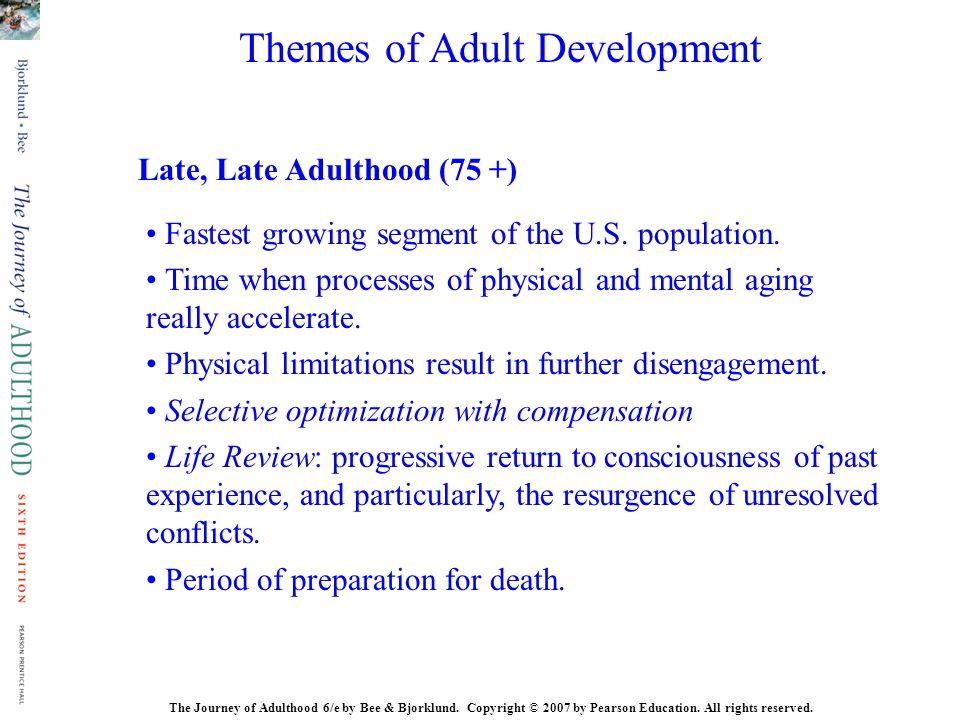 The Journey of Adulthood 6/e by Bee & Bjorklund. Copyright © 2007 by Pearson Education. All rights reserved. Late, Late Adulthood (75 +) Fastest growi
