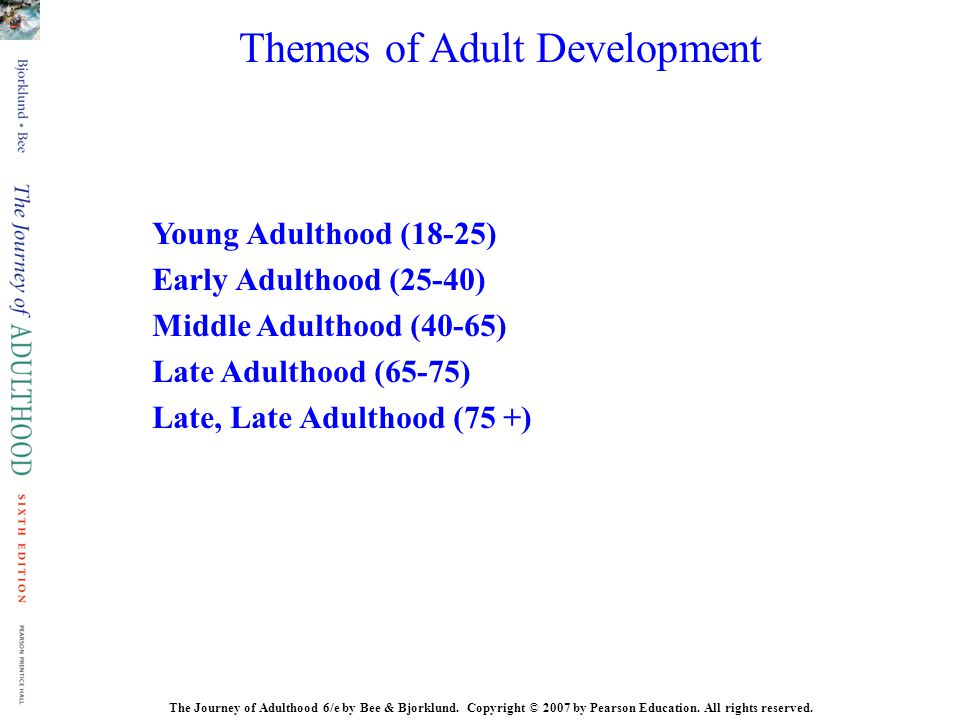Themes of Adult Development Young Adulthood (18-25) Early Adulthood (25-40) Middle Adulthood (40-65) Late Adulthood (65-75) Late, Late Adulthood (75 +