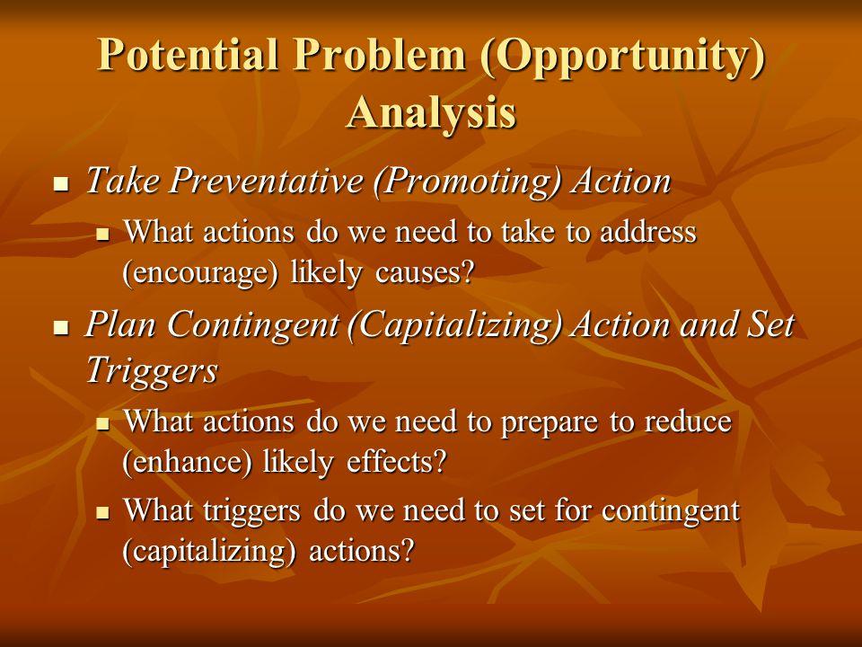 Potential Problem (Opportunity) Analysis Take Preventative (Promoting) Action Take Preventative (Promoting) Action What actions do we need to take to