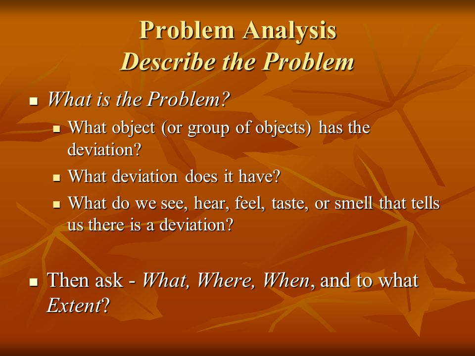 Problem Analysis Describe the Problem What is the Problem? What is the Problem? What object (or group of objects) has the deviation? What object (or g