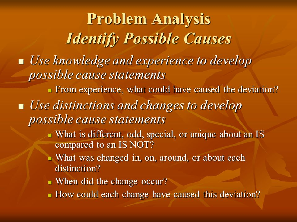 Problem Analysis Identify Possible Causes Use knowledge and experience to develop possible cause statements Use knowledge and experience to develop po