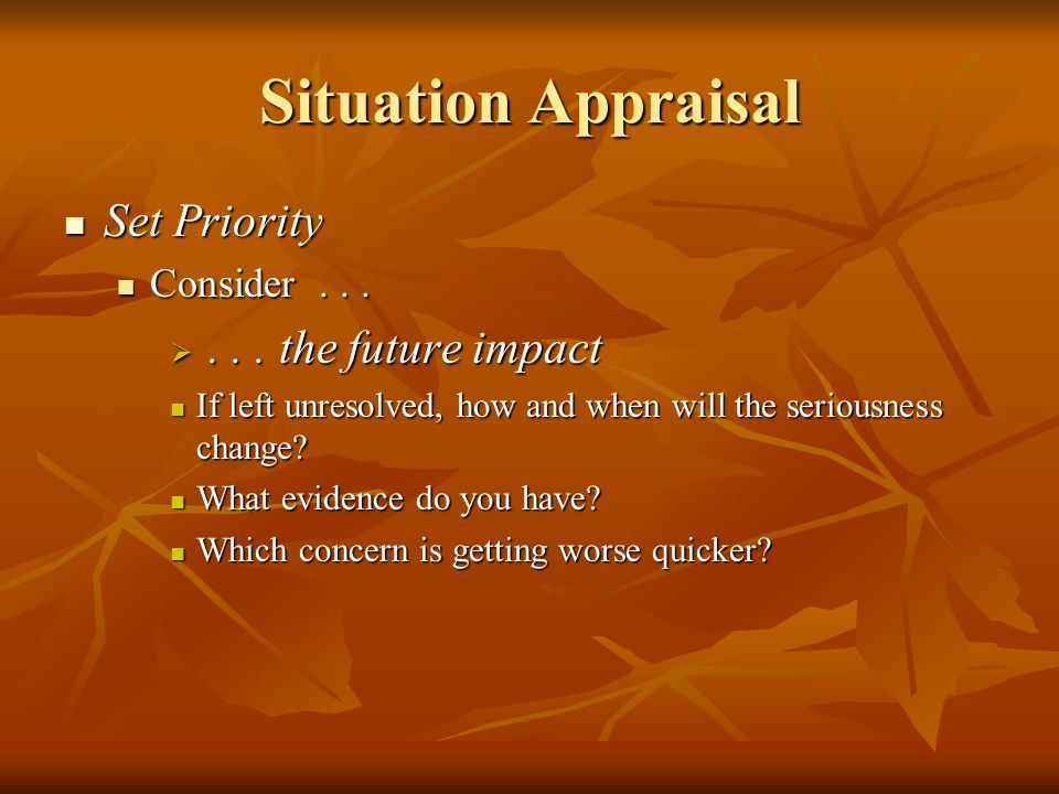 Situation Appraisal Set Priority Set Priority Consider... Consider... ... the future impact If left unresolved, how and when will the seriousness cha