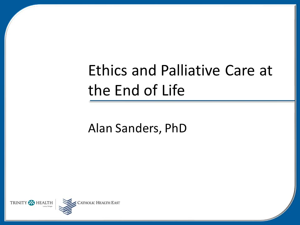 Ethics and Palliative Care at the End of Life Alan Sanders, PhD