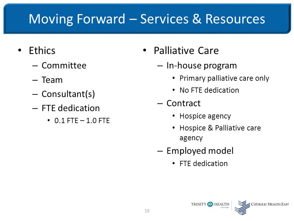 19 Ethics – Committee – Team – Consultant(s) – FTE dedication 0.1 FTE – 1.0 FTE Palliative Care – In-house program Primary palliative care only No FTE dedication – Contract Hospice agency Hospice & Palliative care agency – Employed model FTE dedication Moving Forward – Services & Resources