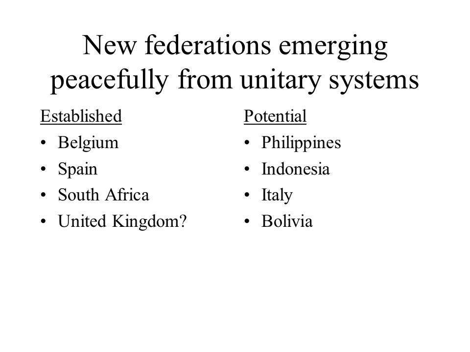 New federations emerging peacefully from unitary systems Established Belgium Spain South Africa United Kingdom.