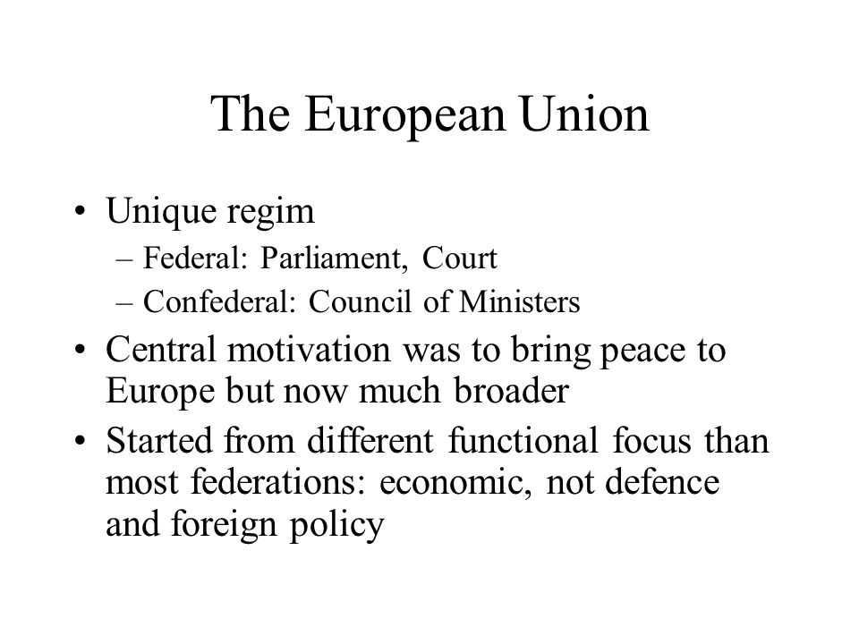 The European Union Unique regim –Federal: Parliament, Court –Confederal: Council of Ministers Central motivation was to bring peace to Europe but now much broader Started from different functional focus than most federations: economic, not defence and foreign policy