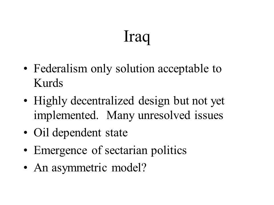 Iraq Federalism only solution acceptable to Kurds Highly decentralized design but not yet implemented.