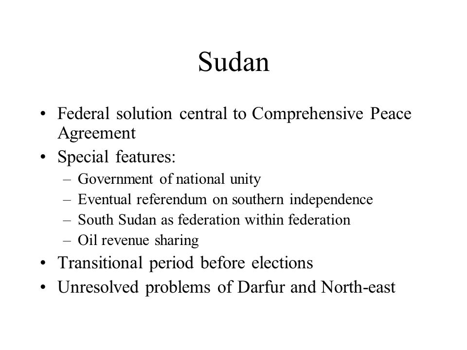 Sudan Federal solution central to Comprehensive Peace Agreement Special features: –Government of national unity –Eventual referendum on southern independence –South Sudan as federation within federation –Oil revenue sharing Transitional period before elections Unresolved problems of Darfur and North-east