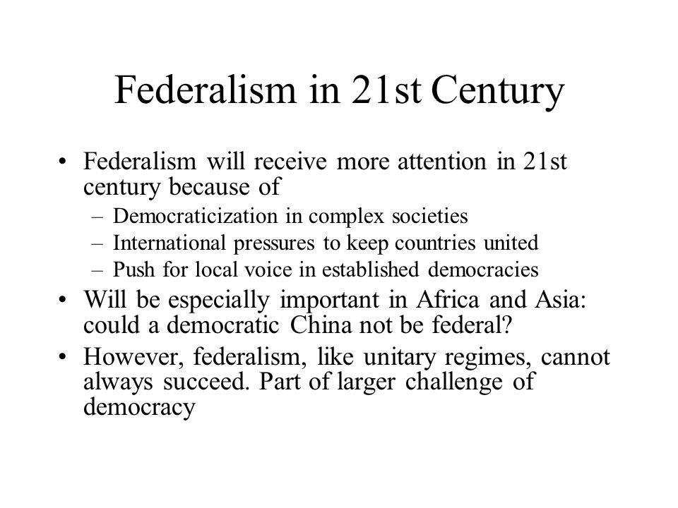 Federalism in 21st Century Federalism will receive more attention in 21st century because of –Democraticization in complex societies –International pressures to keep countries united –Push for local voice in established democracies Will be especially important in Africa and Asia: could a democratic China not be federal.
