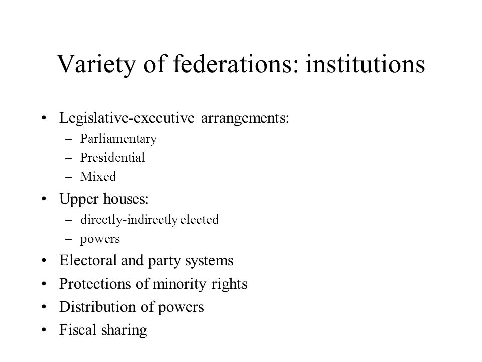 Variety of federations: institutions Legislative-executive arrangements: –Parliamentary –Presidential –Mixed Upper houses: –directly-indirectly elected –powers Electoral and party systems Protections of minority rights Distribution of powers Fiscal sharing