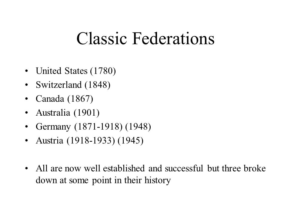 Classic Federations United States (1780) Switzerland (1848) Canada (1867) Australia (1901) Germany (1871-1918) (1948) Austria (1918-1933) (1945) All are now well established and successful but three broke down at some point in their history