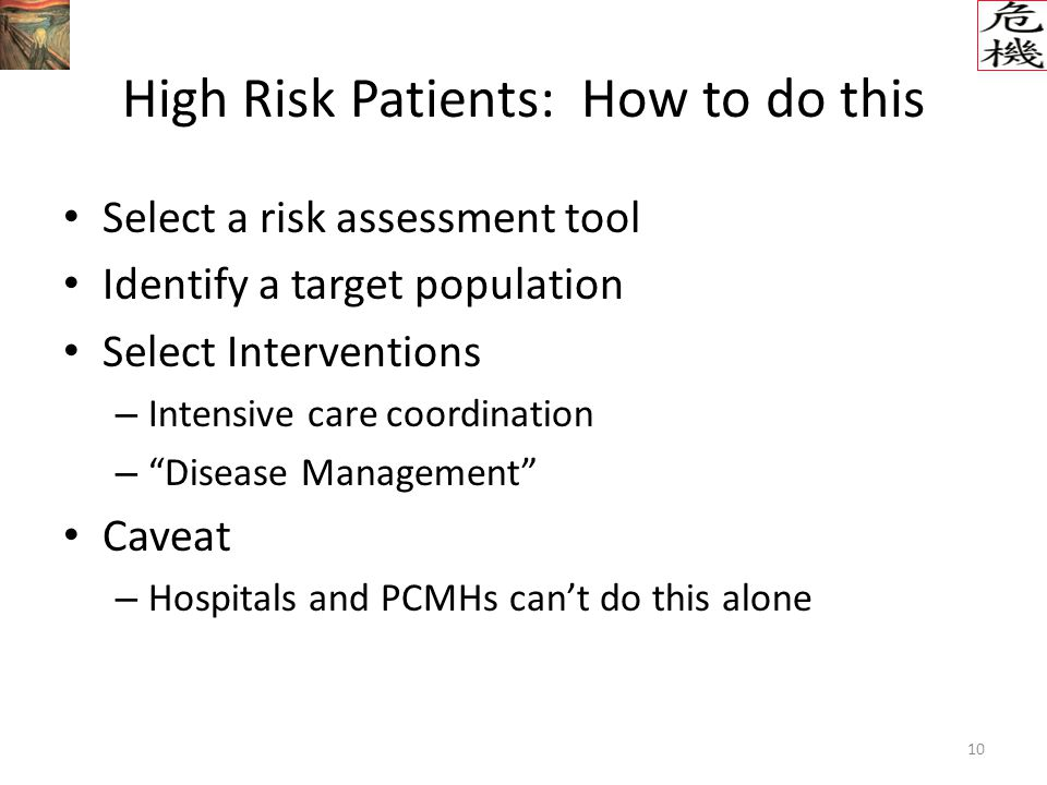 10 High Risk Patients: How to do this Select a risk assessment tool Identify a target population Select Interventions – Intensive care coordination – Disease Management Caveat – Hospitals and PCMHs can't do this alone