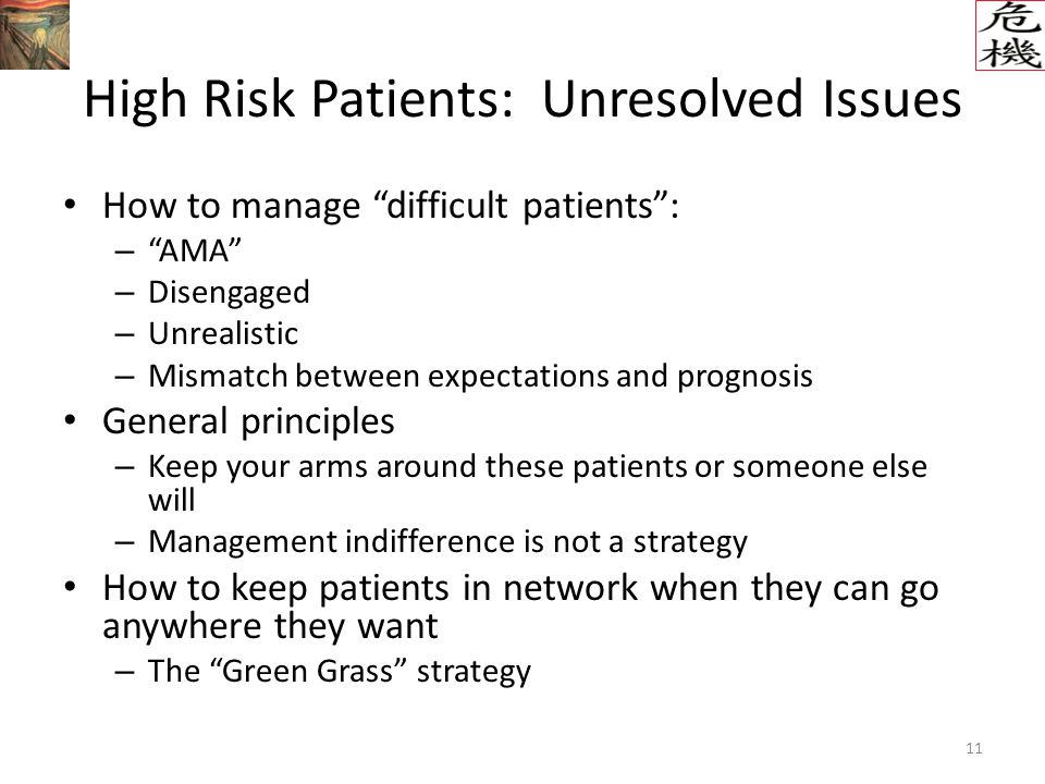 11 High Risk Patients: Unresolved Issues How to manage difficult patients : – AMA – Disengaged – Unrealistic – Mismatch between expectations and prognosis General principles – Keep your arms around these patients or someone else will – Management indifference is not a strategy How to keep patients in network when they can go anywhere they want – The Green Grass strategy