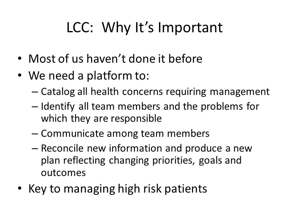 LCC: Why It's Important Most of us haven't done it before We need a platform to: – Catalog all health concerns requiring management – Identify all team members and the problems for which they are responsible – Communicate among team members – Reconcile new information and produce a new plan reflecting changing priorities, goals and outcomes Key to managing high risk patients