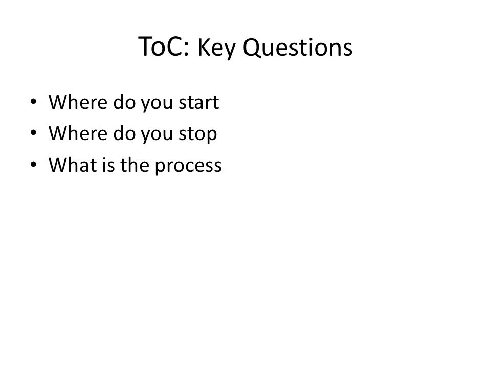 ToC: Key Questions Where do you start Where do you stop What is the process