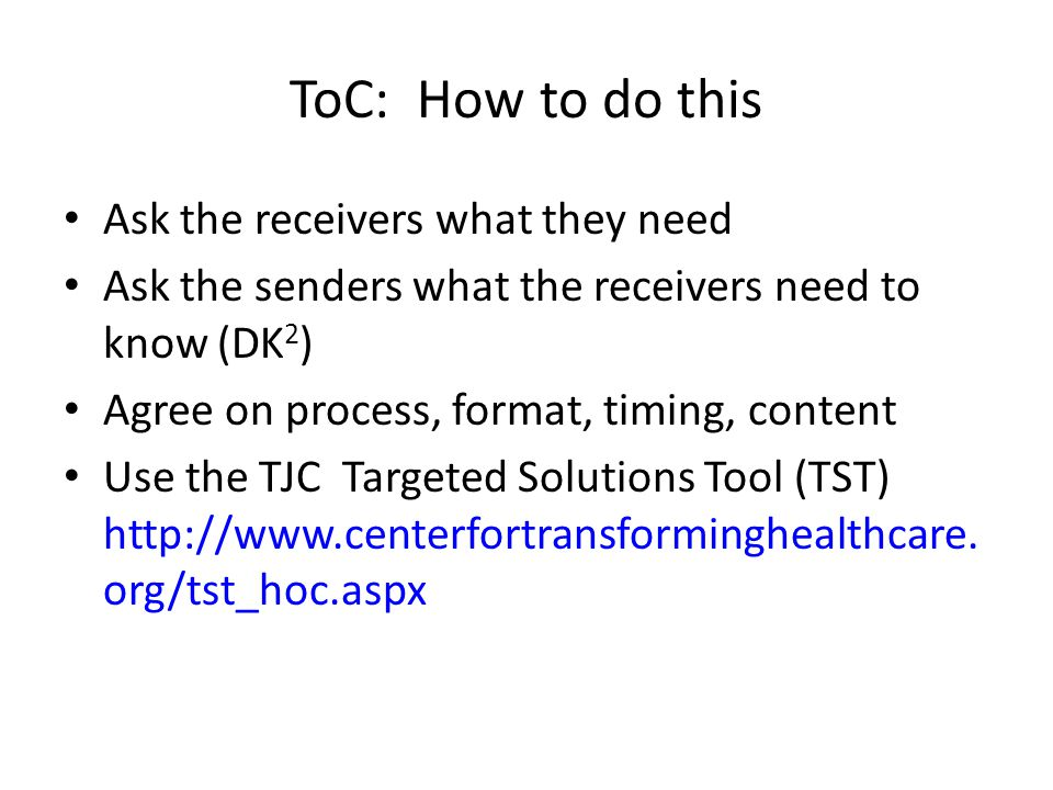 ToC: How to do this Ask the receivers what they need Ask the senders what the receivers need to know (DK 2 ) Agree on process, format, timing, content Use the TJC Targeted Solutions Tool (TST) http://www.centerfortransforminghealthcare.