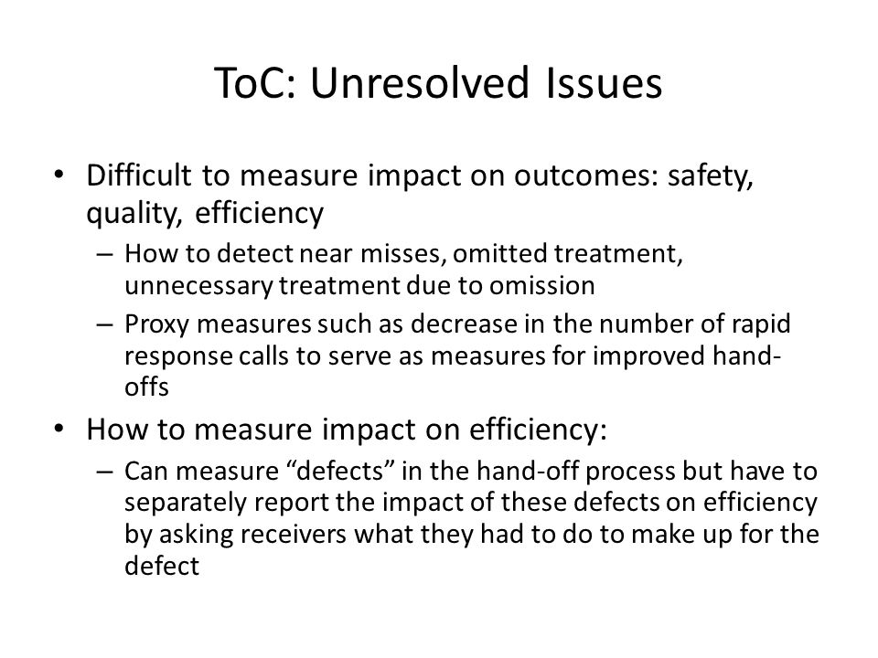 ToC: Unresolved Issues Difficult to measure impact on outcomes: safety, quality, efficiency – How to detect near misses, omitted treatment, unnecessary treatment due to omission – Proxy measures such as decrease in the number of rapid response calls to serve as measures for improved hand- offs How to measure impact on efficiency: – Can measure defects in the hand-off process but have to separately report the impact of these defects on efficiency by asking receivers what they had to do to make up for the defect