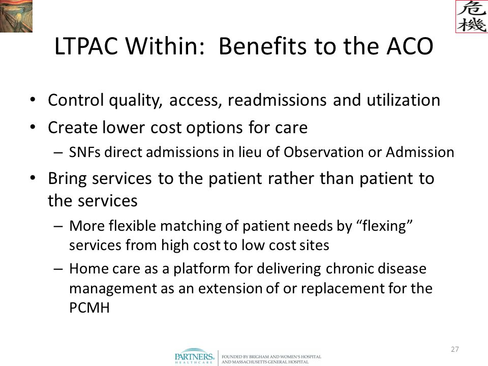 27 LTPAC Within: Benefits to the ACO Control quality, access, readmissions and utilization Create lower cost options for care – SNFs direct admissions in lieu of Observation or Admission Bring services to the patient rather than patient to the services – More flexible matching of patient needs by flexing services from high cost to low cost sites – Home care as a platform for delivering chronic disease management as an extension of or replacement for the PCMH
