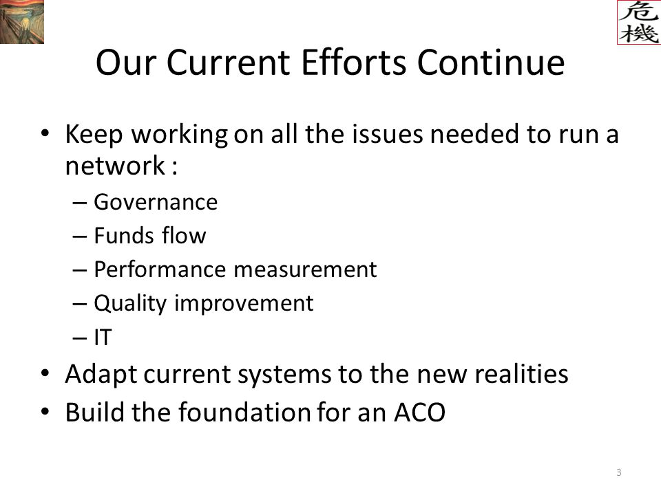 3 Our Current Efforts Continue Keep working on all the issues needed to run a network : – Governance – Funds flow – Performance measurement – Quality improvement – IT Adapt current systems to the new realities Build the foundation for an ACO
